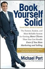 Book Yourself Solid : The Fastest, Easiest, and Most Reliable System for Getting More Clients Than You Can Handle Even If You Hate Marketing and Selling - Michael Port
