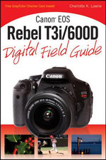 Canon EOS Rebel T3i/600D Digital Field Guide : Digital Field Guide - Charlotte K. Lowrie