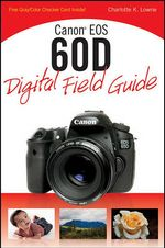 Canon EOS 60D Digital Field Guide : Digital Field Guide - Charlotte K. Lowrie