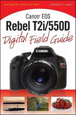 Canon EOS Rebel T2i/550D Digital Field Guide : Digital Field Guide - Charlotte K. Lowrie