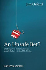 An Unsafe Bet? : The Dangerous Expansion of Gambling and the Debate We Should Be Having :  The Dangerous Expansion of Gambling and the Debate We Should Be Having - Jim Orford