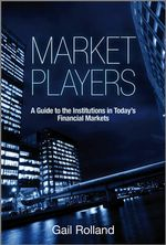 Market Players : A Guide to the Institutions in Today's Financial Markets - Gail Rolland