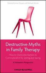 Destructive Myths in Family Therapy : How to Overcome Barriers to Communication by Seeing and Saying - A Humanistic Perspective - Daniela Kramer-Moore
