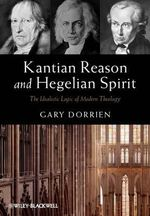 Kantian Reason and Hegelian Spirit : The Idealistic Logic of Modern Theology - Gary Dorrien