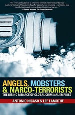 Angels, Mobsters and Narco-Terrorists : The Rising Menace of Global Criminal Empires - Antonio Nicaso