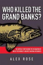 Who Killed the Grand Banks : The Untold Story Behind the Decimation of One of the World's Greatest Natural Resources - Alex Rose