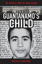 Guantanamo's Child : The Untold Story of Omar Khadr - Michelle Shephard