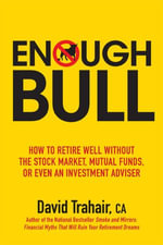 Enough Bull : How to Retire Well Without the Stock Market, Mutual Funds, or Even an Investment Advisor - David Trahair