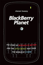BlackBerry Planet : The Story of Research in Motion and the Little Device that Took the World by Storm - Alastair Sweeny