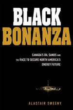 Black Bonanza : Canada's Oil Sands and the Race to Secure North America's Energy Future - Alastair Sweeny
