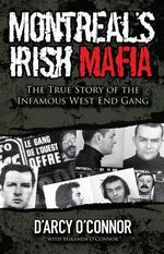 Montreal's Irish Mafia : The True Story of the Infamous West End Gang - D'Arcy O'Connor