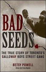Bad Seeds : The True Story of Toronto's Galloway Boys Street Gang - Betsy Powell