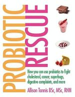 Probiotic Rescue : How You Can Use Probiotics to Fight Cholesterol, Cancer, Superbugs, Digestive Complaints and More - Allison Tannis