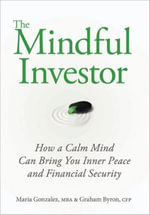 The Mindful Investor : How a Calm Mind Can Bring You Inner Peace and Financial Security - Maria Gonzalez