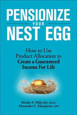 Pensionize Your Nest Egg : How to Use Product Allocation to Create a Guaranteed Income for Life - Moshe A Milevsky