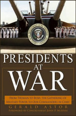 Presidents at War : From Truman to Bush, the Gathering of Military Powers to Our Commanders in Chief - John Wiley