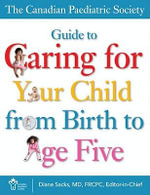 The Canadian Paediatric Society Guide to Caring for Your Child from Birth to Age Five - Canadian Paediatric Societu