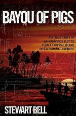 Bayou of Pigs : The True Story of an Audacious Plot to Turn a Tropical Island into a Criminal Paradise - Stewart Bell