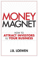 Money Magnet : How to Attract Investors to Your Business - J. B. Loewen