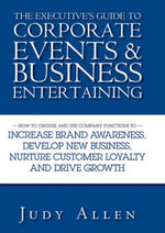 The Executive's Guide to Corporate Events and Business Entertaining : How to Choose and Use Corporate Functions to Increase Brand Awareness, Develop Ne - Judy Allen