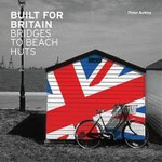 Built for Britain : Bridges to Beach Huts - Peter Ashley