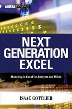 Next Generation Excel : Modeling in Excel for Analysts and MBAs - Isaac Gottlieb