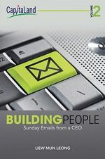 Building People : Sunday Emails for a CEO, Volume 2 : Sunday Emails From a Ceo, Volume 2 - Mun Leong Liew