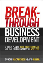 Breakthrough Business Development : A 90 Day Plan to Build Your Client Base and Take Your Business to the Next Level - Duncan MacPherson