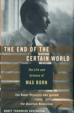 The End of the Certain World : The Life and Science of Max Born : The Nobel Physicist Who Ignited the Quantum Revolution - Nancy Thorndike Greenspan