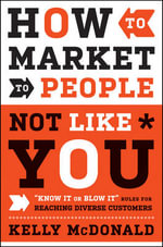 How to Market to People Not Like You : 'Know It Or Blow It' Rules for Reaching Diverse Customers - Kelly McDonald
