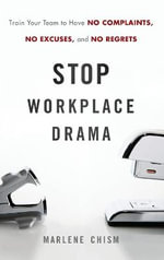 Stop Workplace Drama : Train Your Team to Have No Complaints, No Excuses, and No Regrets - Marlene Chism
