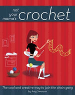 Not Your Mama's Crochet : The Cool and Creative Way to Join the Chain Gang - Amy Swenson