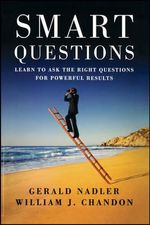 Smart Questions : Learn to Ask the Right Questions for Powerful Results - Gerald Nadler