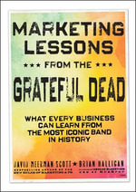 Marketing Lessons from the Grateful Dead : What Every Business Can Learn from the Most Iconic Band in History - David Meerman Scott