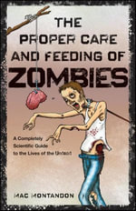 The Proper Care and Feeding of Zombies : A Completely Scientific Guide to the Lives of the Undead - Mac Montandon