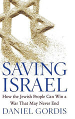 Saving Israel : How the Jewish People Can Win a War That May Never End - Daniel Gordis