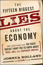 The Fifteen Biggest Lies about the Economy : And Everything Else the Right Doesn't Want You to Know about Taxes, Jobs, and Corporate America - Joshua Holland