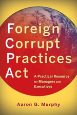 Foreign Corrupt Practices Act : A Practical Resource for Managers and Executives - Aaron G. Murphy