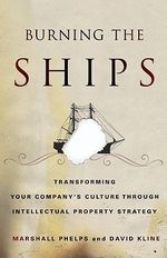 Burning the Ships : Transforming Your Company's Culture Through Intellectual Property Strategy - Marshall Phelps