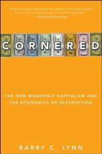 Cornered : The New Monopoly Capitalism and the Economics of Destruction - Barry C. Lynn