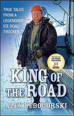 King of the Road : True Tales from a Legendary Ice Road Trucker - Alex Debogorski