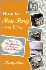 How to Make Money Using Etsy : A Guide to the Online Marketplace for Crafts and Handmade Products - Tim Adam