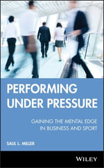 Performing Under Pressure : Gaining the Mental Edge in Business and Sport - Saul L. Miller