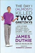 The Day I (Almost) Killed Two Gretzkys : And Other Off-The-Wall Stories about Sports...and Life - James Duthie