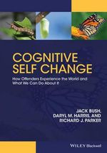 Cognitive Self Change : Authority, Opportunity and Choice in Offender Rehabilitation - Jack Bush