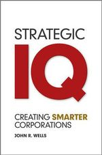 Strategic IQ : Creating Smarter Corporations - John Wells