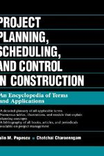 Project Planning, Scheduling and Control in Construction : An Encyclopedia of Terms and Applications - Calin M. Popescu