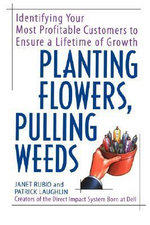 Planting Flowers, Pulling Weeds : Identifying Your Most Profitable Customers to Ensure a Lifetime of Growth - Janet Rubio