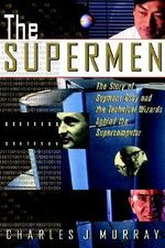 The Supermen : Story of Seymour Cray and the Technical Wizards Behind the Supercomputer - Charles J. Murray