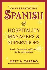 Conversational Spanish for Hospitality Managers and Supervisors : Basic Language Skills for Daily Operations - Matt A. Casado